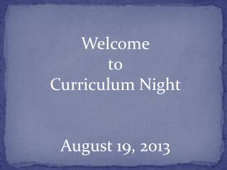Welcome to Curriculum Night  August 19, 2013