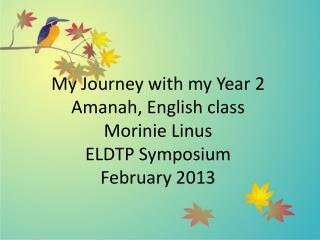 My  Journey with my Year 2  Amanah , English  class Morinie  Linus ELDTP Symposium February 2013