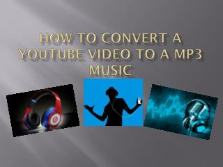 HOW TO CONVERT A YOUTUBE VIDEO TO A MP3 MUSIC