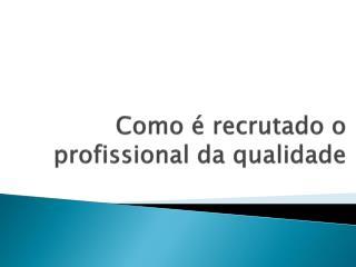 Como é recrutado o profissional da qualidade