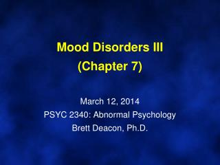 Mood Disorders III (Chapter 7) March 12, 2014 PSYC 2340: Abnormal Psychology Brett Deacon, Ph.D.