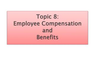 Topic 8: Employee  Compensation and  Benefits