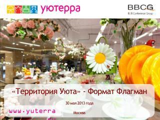 «Территория Уюта» - Формат Флагман   30 мая 2013 года Москва