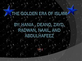 The golden era of  islam By :  Hania ,  Deano , Zayd,  Radwan ,  naail , And  Abdulhafeez