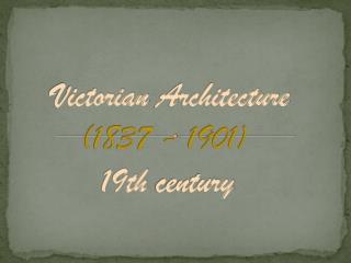 Victorian Architecture ( 1837 -  1901) 19th  century