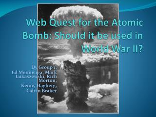 Web Quest for the Atomic Bomb: Should it be used in World War II