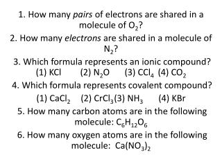 1. How many  pairs  of electrons are shared in a molecule of O 2 ?