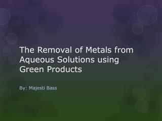 The Removal of Metals from Aqueous Solutions using Green Products