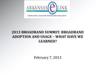 2013 BROADBAND SUMMIT: BROADBAND ADOPTION AND USAGE – WHAT HAVE WE LEARNED? February 7, 2013