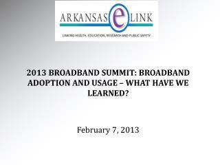2013 BROADBAND SUMMIT: BROADBAND ADOPTION AND USAGE – WHAT HAVE WE LEARNED? February 7, 2013