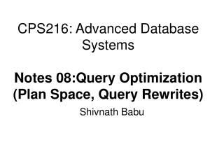 CPS216: Advanced Database Systems  Notes 08:Query Optimization Plan Space, Query Rewrites