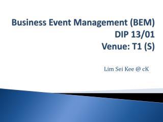 Business Event  Management (BEM) DIP  13/01 Venue :  T1 (S)