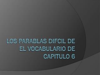 Los  Parablas Difcil  de  El  Vocabulario  de   CApitulo  6