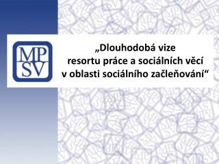 """""""Dlouhodobá  vize  resortu  práce a sociálních  věcí v oblasti sociálního  začleňování"""""""