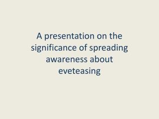 A presentation on the significance of spreading awareness about eveteasing