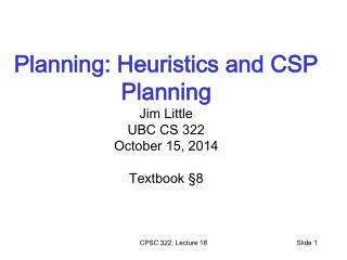 Planning: Heuristics and CSP Planning  Jim Little UBC CS 322 October  15,  2014 Textbook  § 8