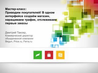 Дмитрий Таксер,  Коммерческий директор объединенной компании  Begun, Price.ru, Ferra.ru