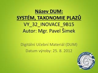 Název DUM:  SYSTÉM, TAXONOMIE  PLAZŮ VY_32_INOVACE_9B15 Autor: Mgr. Pavel Šimek