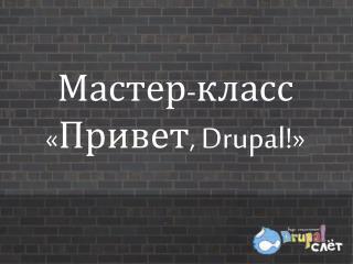 Мастер-класс «Привет,  Drupal ! »
