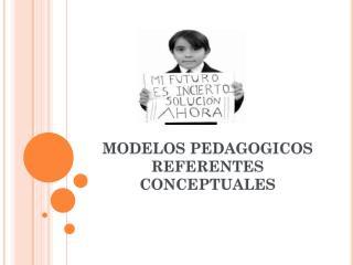 MODELOS PEDAGOGICOS REFERENTES CONCEPTUALES