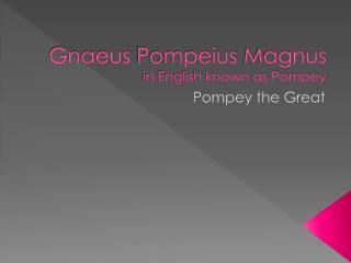 Gnaeus Pompeius  Magnus in English known as Pompey