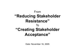 From   Reducing Stakeholder Resistance  To   Creating Stakeholder Acceptance