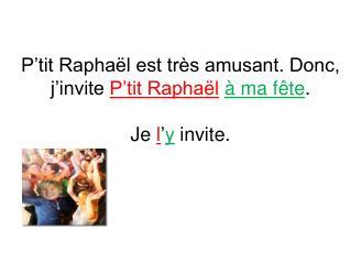 P'tit Raphaël est très amusant. Donc, j'invite  P'tit Raphaël à ma fête . Je  l ' y  invite.