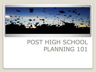 POST HIGH SCHOOL PLANNING 101