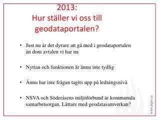 2013: Hur ställer vi oss till  geodataportalen ?