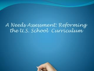 A Needs Assessment: Reforming the U.S. School  Curriculum