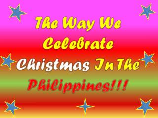 T he Way We Celebrate  Christmas  In The  Philippines!!!