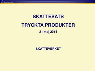 SKATTESATS  TRYCKTA PRODUKTER 21 maj 2014 SKATTEVERKET