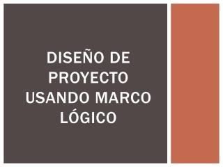 DISEÑo  de proyecto usando  marco lógico