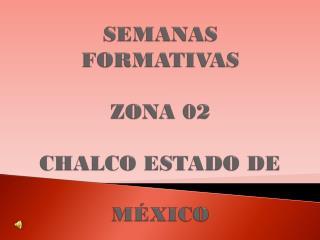 SEMANAS FORMATIVAS ZONA 02 CHALCO ESTADO DE  M�XICO