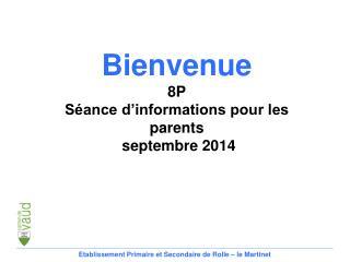 Bienvenue 8P Séance d'informations pour les parents  septembre 2014