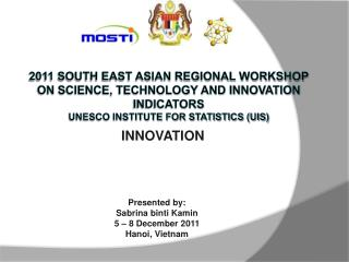 2011 South East Asian Regional Workshop on Science, Technology and Innovation Indicators  UNESCO INSTITUTE FOR STATISTIC
