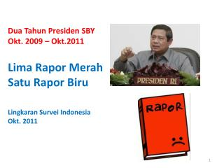 Dua Tahun Presiden  SBY Okt . 2009 – Okt.2011 Lima  Rapor Merah Satu Rapor Biru
