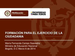 María Fernanda Campo Saavedra  Ministra de Educación Nacional  Bogotá, D.C Marzo 6 de 2014