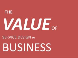 VALUE  OF  SERVICE DESIGN  TO BUSINESS