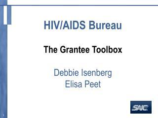 HIV/AIDS Bureau The Grantee Toolbox Debbie Isenberg Elisa Peet