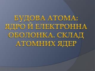 Будова атома: ядро й електронна оболонка. Склад атомних ядер
