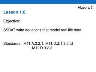 Algebra 3 Lesson 1.6 Objective:     SSBAT write equations that model real life data.