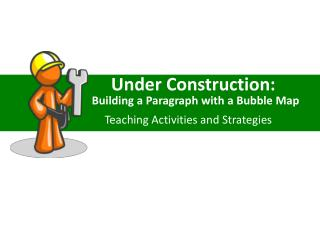 Under Construction:                 Building a Paragraph with a Bubble Map                      Teaching Activities and
