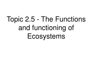 Topic 2.5 - The Functions and functioning of Ecosystems