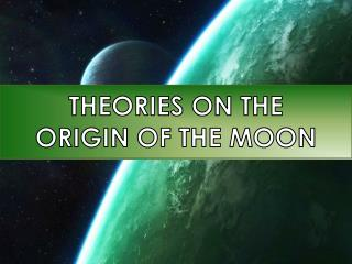 THEORIES ON  THE ORIGIN  OF  THE MOON