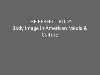 THE PERFECT BODY: Body Image in American Media & Culture