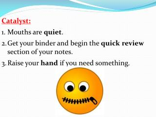 Catalyst: Mouths are  quiet . Get your binder and begin the  quick review  section of your notes.