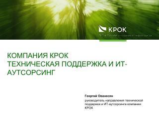 Компания КРОК  Техническая поддержка и  ИТ-аутсорсинг