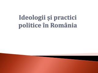 Ideologii ?i practici politice �n Rom�nia