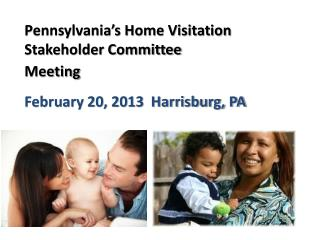 Pennsylvania's Home Visitation  Stakeholder Committee  Meeting February 20, 2013  Harrisburg, PA
